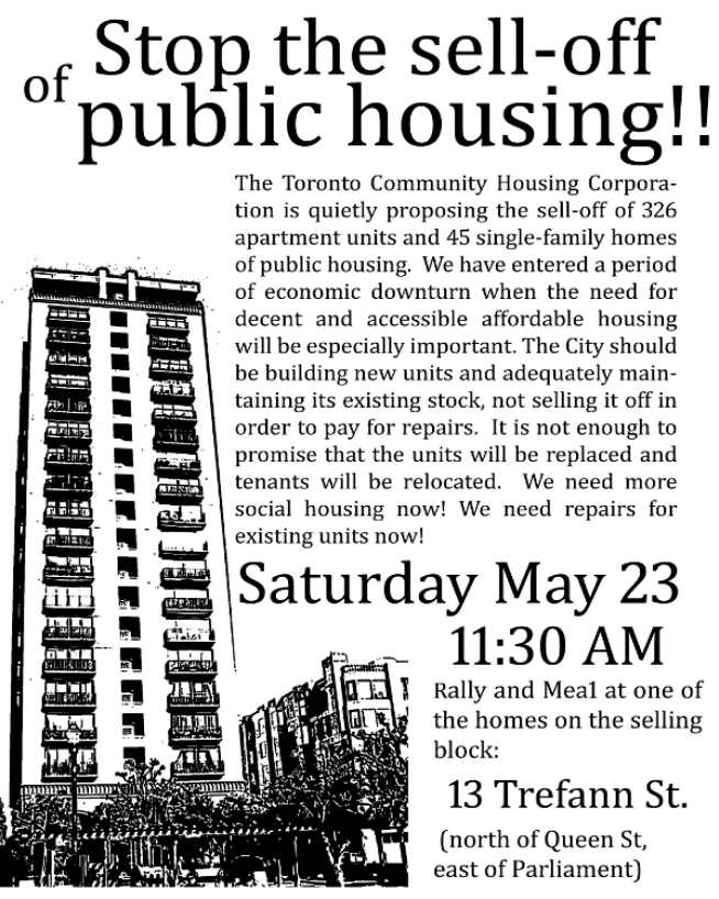Stop the sell-off of public housing!! The Toronto Community Housing Corporation is quietly proposing the sell-off of 326 apartment units and 45 single-family homes of public housing. We have entered a period of economic downturn when the need for decent and accessible affordable housing will be especially important. The City should be building new units and adequately maintaining its existing stock, not selling it off in order to pay for repairs. It is not enough to promise that the units will be replaced and tenants will be relocated. We need more social housing now! We need repairs for existing units now! Saturday May 23 11:30 am Rally and meal at one of the homes on teh selling block: 13 Trefann St. (North of Queen St, east of Parliament)